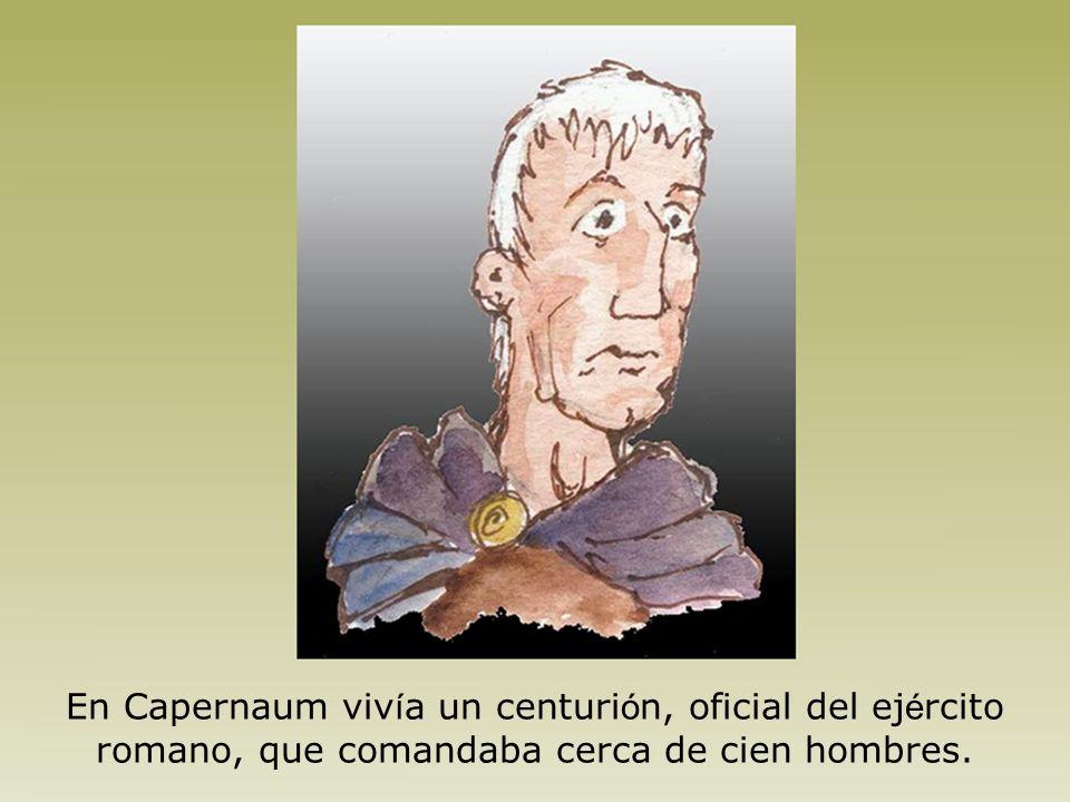 En Capernaum vivía un centurión, oficial del ejército romano, que comandaba cerca de cien hombres.