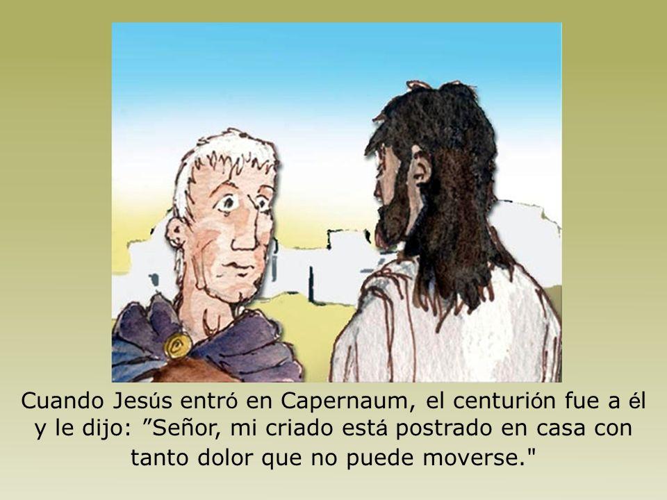 Cuando Jesús entró en Capernaum, el centurión fue a él y le dijo: Señor, mi criado está postrado en casa con tanto dolor que no puede moverse.