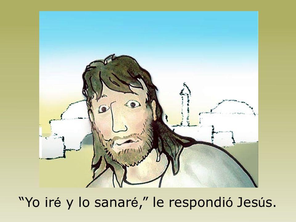 Yo iré y lo sanaré, le respondió Jesús.