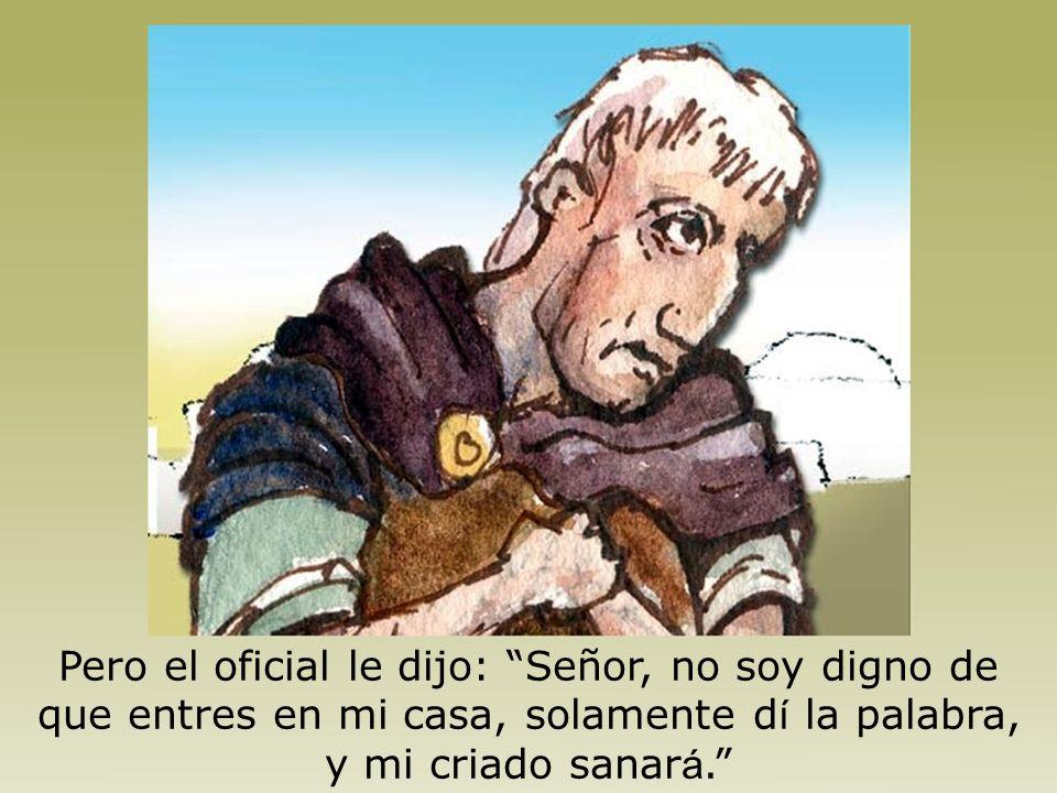 Pero el oficial le dijo: Señor, no soy digno de que entres en mi casa, solamente dí la palabra, y mi criado sanará.