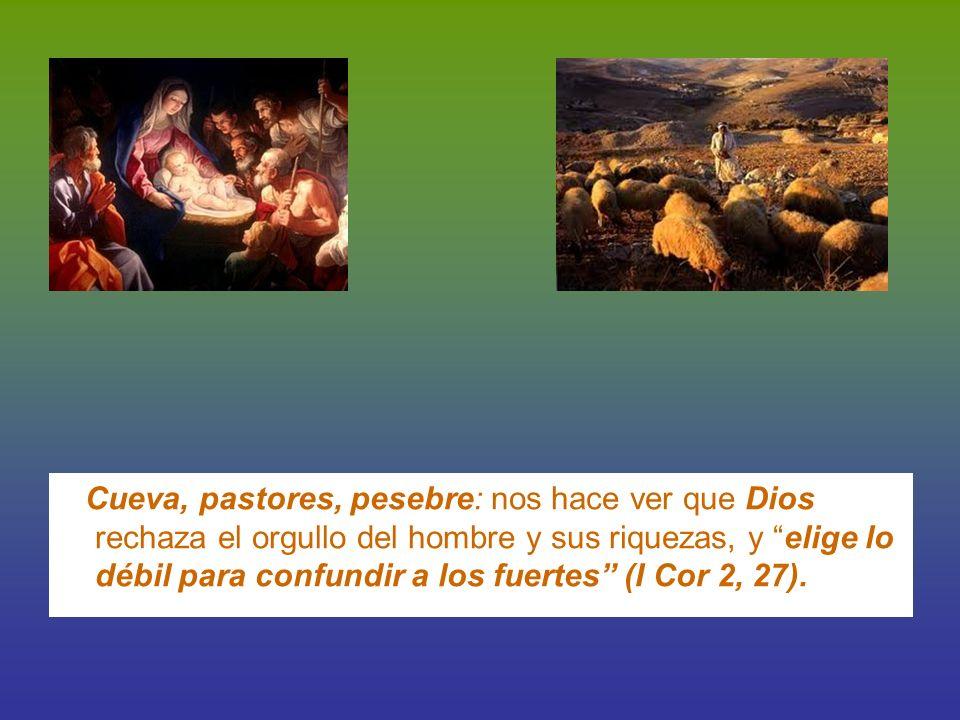 Cueva, pastores, pesebre: nos hace ver que Dios rechaza el orgullo del hombre y sus riquezas, y elige lo débil para confundir a los fuertes (I Cor 2, 27).
