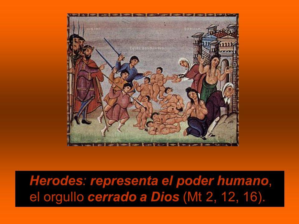 Herodes: representa el poder humano, el orgullo cerrado a Dios (Mt 2, 12, 16).