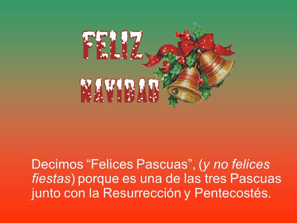 Decimos Felices Pascuas , (y no felices fiestas) porque es una de las tres Pascuas junto con la Resurrección y Pentecostés.