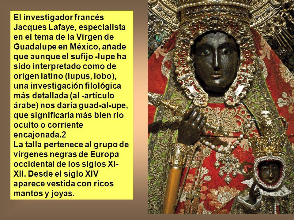 El investigador francés Jacques Lafaye, especialista en el tema de la Virgen de Guadalupe en México, añade que aunque el sufijo -lupe ha sido interpretado como de origen latino (lupus, lobo), una investigación filológica más detallada (al -artículo árabe) nos daría guad-al-upe, que significaría más bien río oculto o corriente encajonada.2
