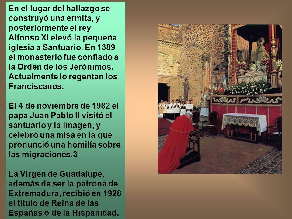 En el lugar del hallazgo se construyó una ermita, y posteriormente el rey Alfonso XI elevó la pequeña iglesia a Santuario. En 1389 el monasterio fue confiado a la Orden de los Jerónimos. Actualmente lo regentan los Franciscanos.