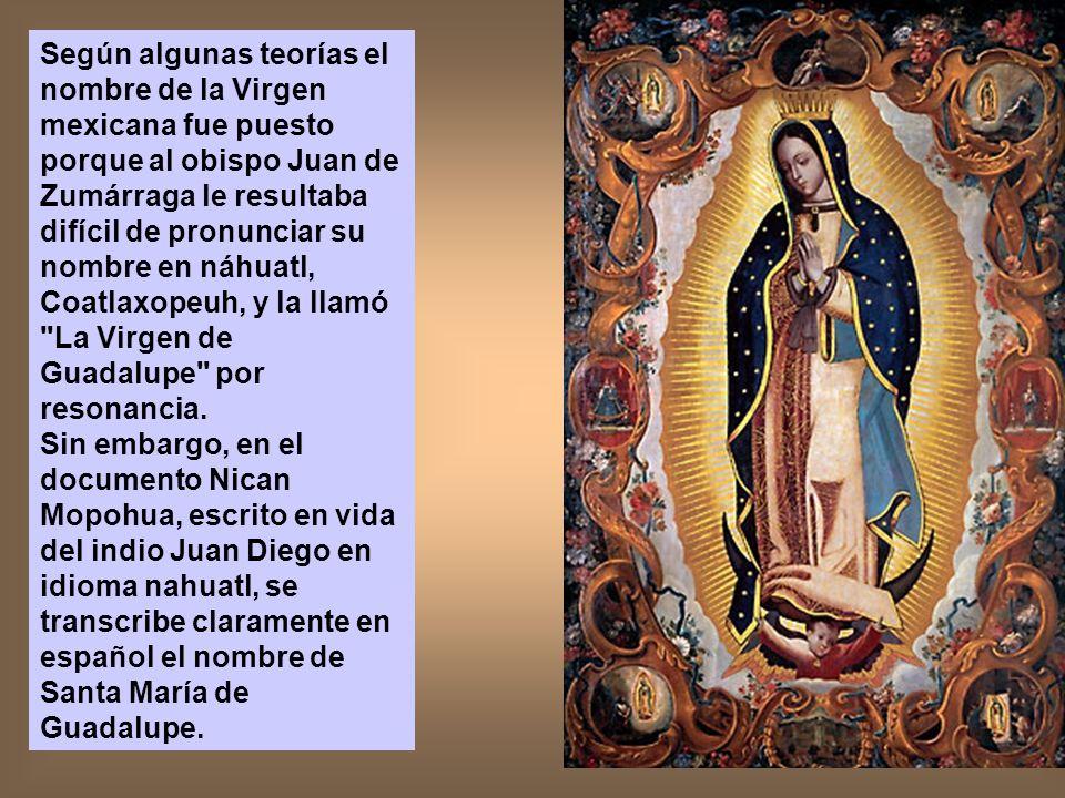 Según algunas teorías el nombre de la Virgen mexicana fue puesto porque al obispo Juan de Zumárraga le resultaba difícil de pronunciar su nombre en náhuatl, Coatlaxopeuh, y la llamó La Virgen de Guadalupe por resonancia.
