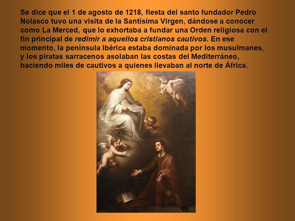 Se dice que el 1 de agosto de 1218, fiesta del santo fundador Pedro Nolasco tuvo una visita de la Santísima Virgen, dándose a conocer como La Merced, que lo exhortaba a fundar una Orden religiosa con el fin principal de redimir a aquellos cristianos cautivos.