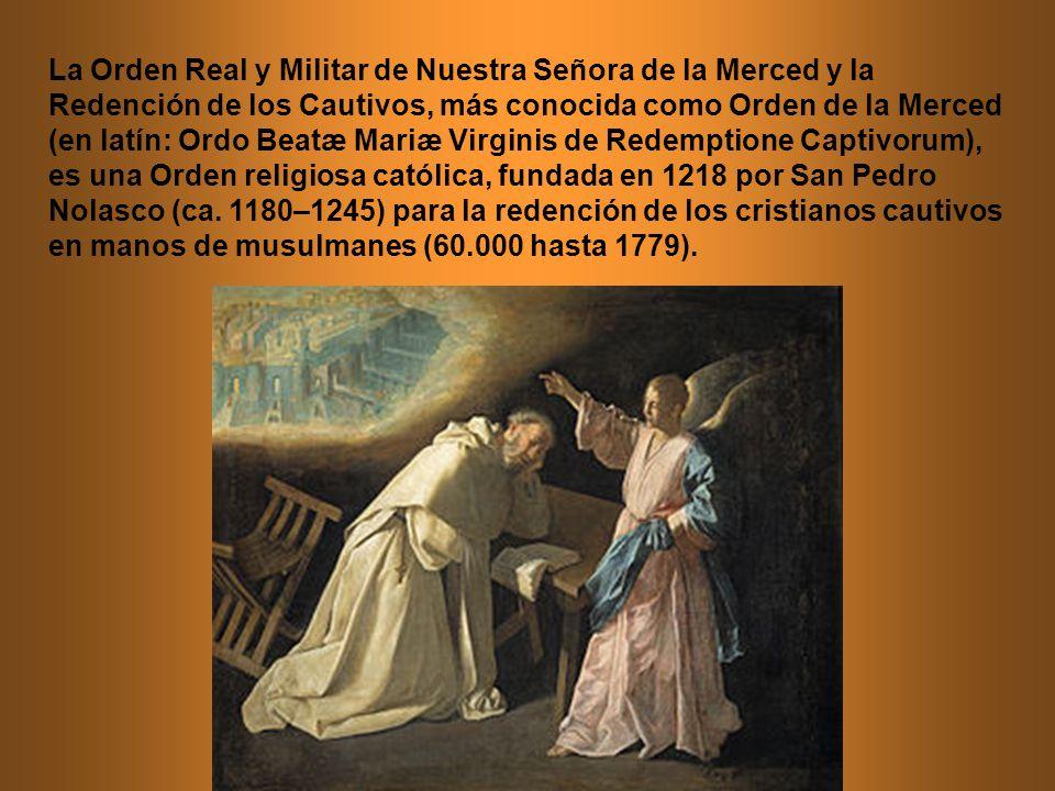 La Orden Real y Militar de Nuestra Señora de la Merced y la Redención de los Cautivos, más conocida como Orden de la Merced (en latín: Ordo Beatæ Mariæ Virginis de Redemptione Captivorum), es una Orden religiosa católica, fundada en 1218 por San Pedro Nolasco (ca.