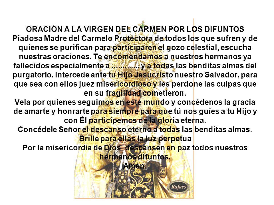 ORACIÓN A LA VIRGEN DEL CARMEN POR LOS DIFUNTOS Piadosa Madre del Carmelo Protectora de todos los que sufren y de quienes se purifican para participaren el gozo celestial, escucha nuestras oraciones.