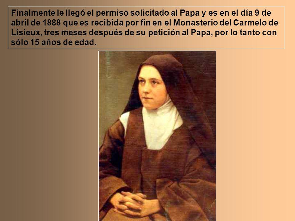 Finalmente le llegó el permiso solicitado al Papa y es en el día 9 de abril de 1888 que es recibida por fin en el Monasterio del Carmelo de Lisieux, tres meses después de su petición al Papa, por lo tanto con sólo 15 años de edad.