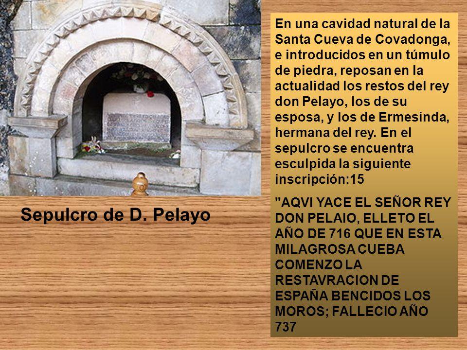 En una cavidad natural de la Santa Cueva de Covadonga, e introducidos en un túmulo de piedra, reposan en la actualidad los restos del rey don Pelayo, los de su esposa, y los de Ermesinda, hermana del rey. En el sepulcro se encuentra esculpida la siguiente inscripción:15