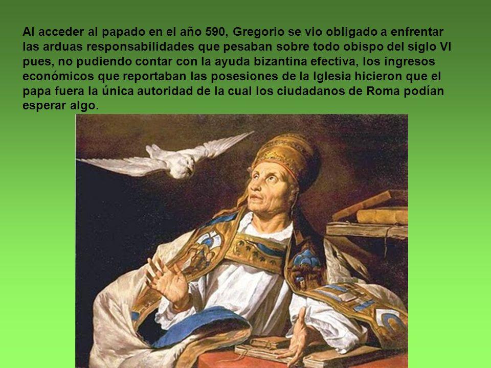 Al acceder al papado en el año 590, Gregorio se vio obligado a enfrentar las arduas responsabilidades que pesaban sobre todo obispo del siglo VI pues, no pudiendo contar con la ayuda bizantina efectiva, los ingresos económicos que reportaban las posesiones de la Iglesia hicieron que el papa fuera la única autoridad de la cual los ciudadanos de Roma podían esperar algo.