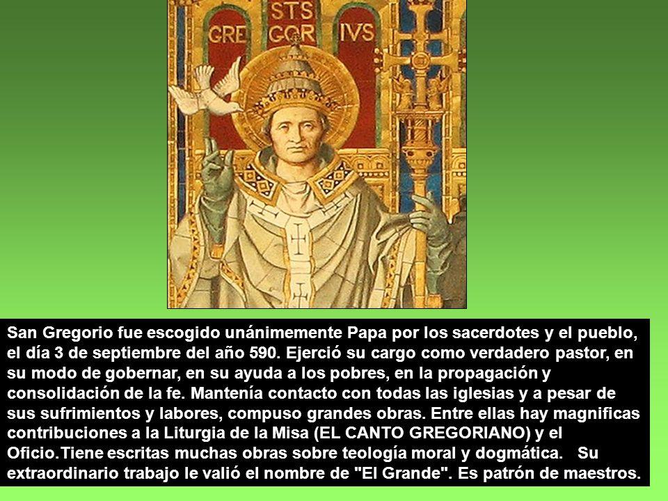 San Gregorio fue escogido unánimemente Papa por los sacerdotes y el pueblo, el día 3 de septiembre del año 590.