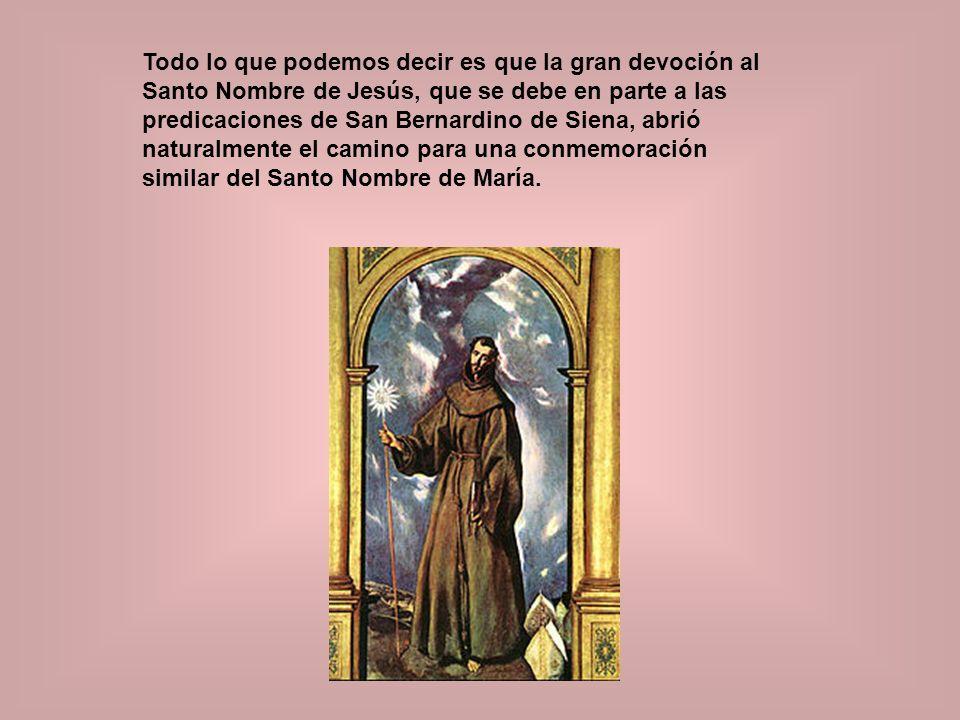 Todo lo que podemos decir es que la gran devoción al Santo Nombre de Jesús, que se debe en parte a las predicaciones de San Bernardino de Siena, abrió naturalmente el camino para una conmemoración similar del Santo Nombre de María.