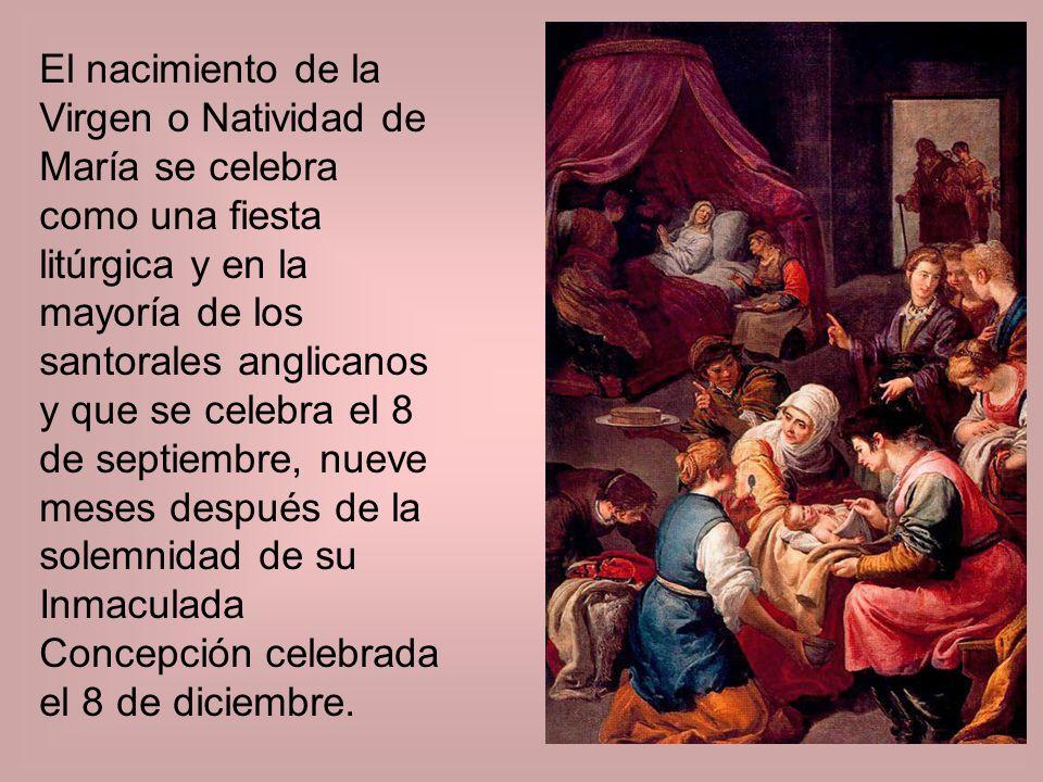 El nacimiento de la Virgen o Natividad de María se celebra como una fiesta litúrgica y en la mayoría de los santorales anglicanos y que se celebra el 8 de septiembre, nueve meses después de la solemnidad de su Inmaculada Concepción celebrada el 8 de diciembre.