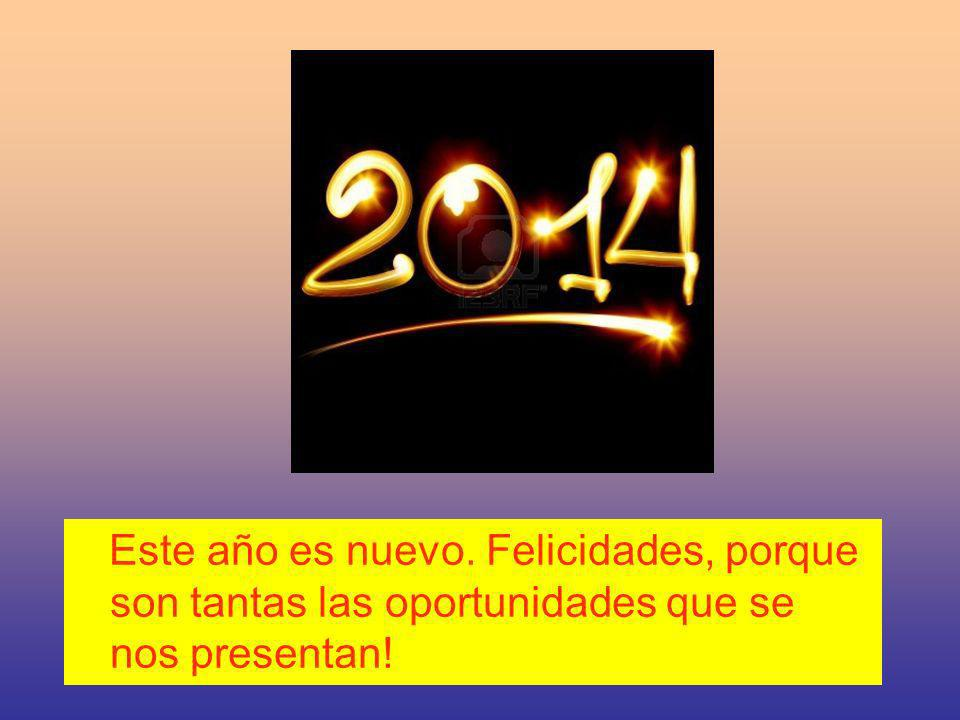 Este año es nuevo. Felicidades, porque son tantas las oportunidades que se nos presentan!