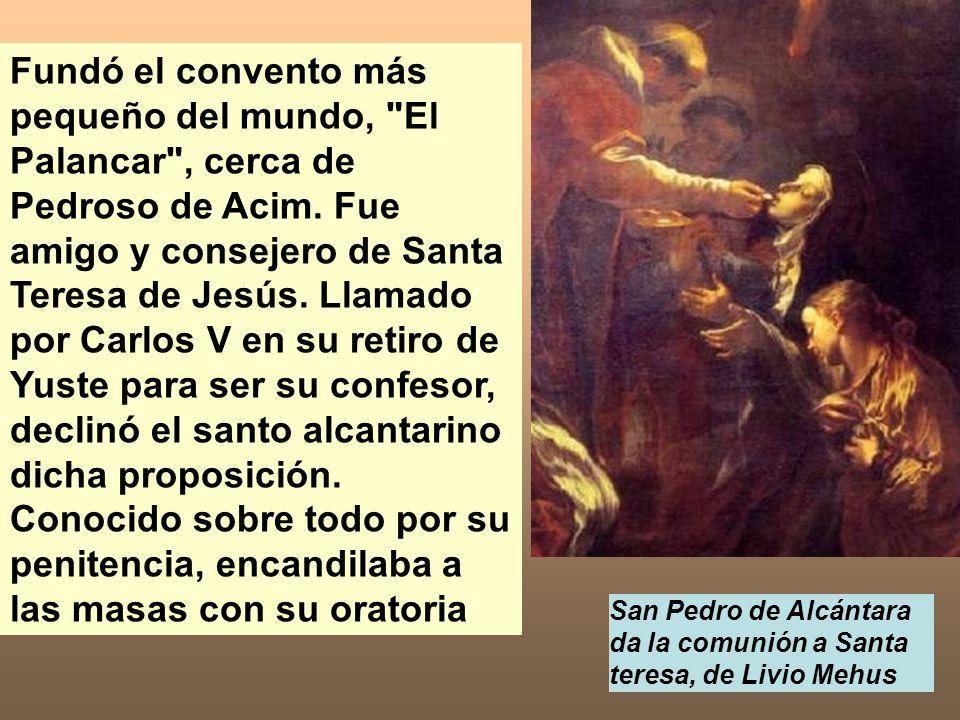 Fundó el convento más pequeño del mundo, El Palancar , cerca de Pedroso de Acim. Fue amigo y consejero de Santa Teresa de Jesús. Llamado por Carlos V en su retiro de Yuste para ser su confesor, declinó el santo alcantarino dicha proposición. Conocido sobre todo por su penitencia, encandilaba a las masas con su oratoria