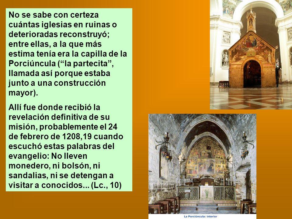 No se sabe con certeza cuántas iglesias en ruinas o deterioradas reconstruyó; entre ellas, a la que más estima tenía era la capilla de la Porciúncula ( la partecita , llamada así porque estaba junto a una construcción mayor).