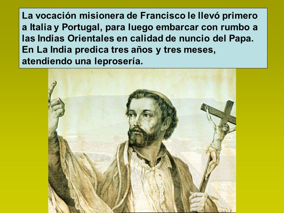 La vocación misionera de Francisco le llevó primero a Italia y Portugal, para luego embarcar con rumbo a las Indias Orientales en calidad de nuncio del Papa.