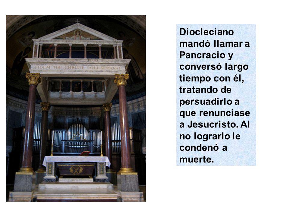 Diocleciano mandó llamar a Pancracio y conversó largo tiempo con él, tratando de persuadirlo a que renunciase a Jesucristo.