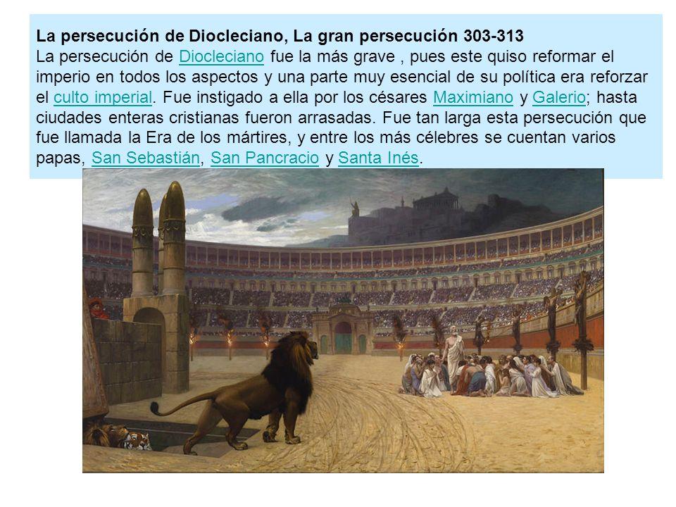 La persecución de Diocleciano, La gran persecución 303-313 La persecución de Diocleciano fue la más grave , pues este quiso reformar el imperio en todos los aspectos y una parte muy esencial de su política era reforzar el culto imperial.