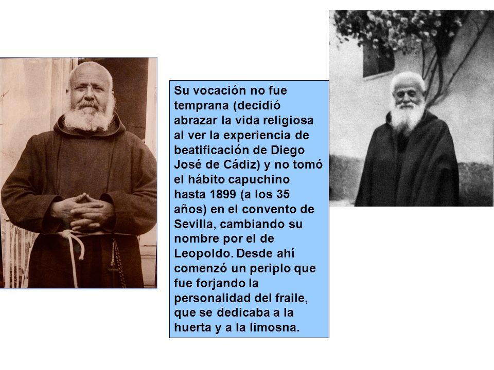Su vocación no fue temprana (decidió abrazar la vida religiosa al ver la experiencia de beatificación de Diego José de Cádiz) y no tomó el hábito capuchino hasta 1899 (a los 35 años) en el convento de Sevilla, cambiando su nombre por el de Leopoldo.