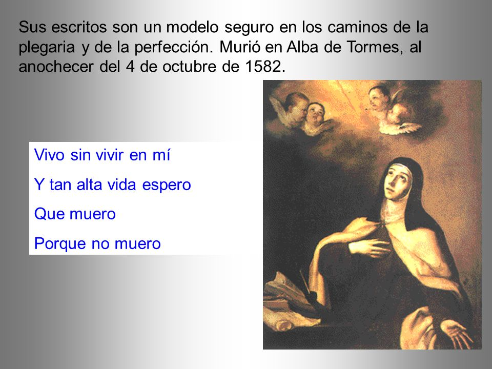 Sus escritos son un modelo seguro en los caminos de la plegaria y de la perfección. Murió en Alba de Tormes, al anochecer del 4 de octubre de 1582.