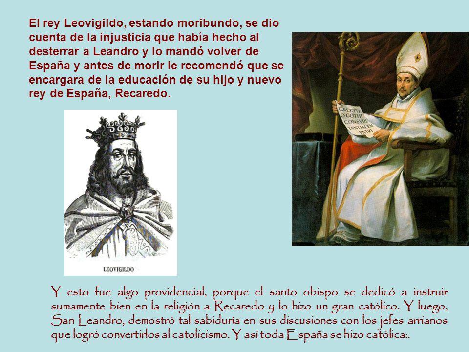 El rey Leovigildo, estando moribundo, se dio cuenta de la injusticia que había hecho al desterrar a Leandro y lo mandó volver de España y antes de morir le recomendó que se encargara de la educación de su hijo y nuevo rey de España, Recaredo.