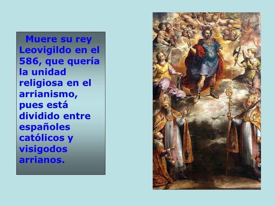 Muere su rey Leovigildo en el 586, que quería la unidad religiosa en el arrianismo, pues está dividido entre españoles católicos y visigodos arrianos.