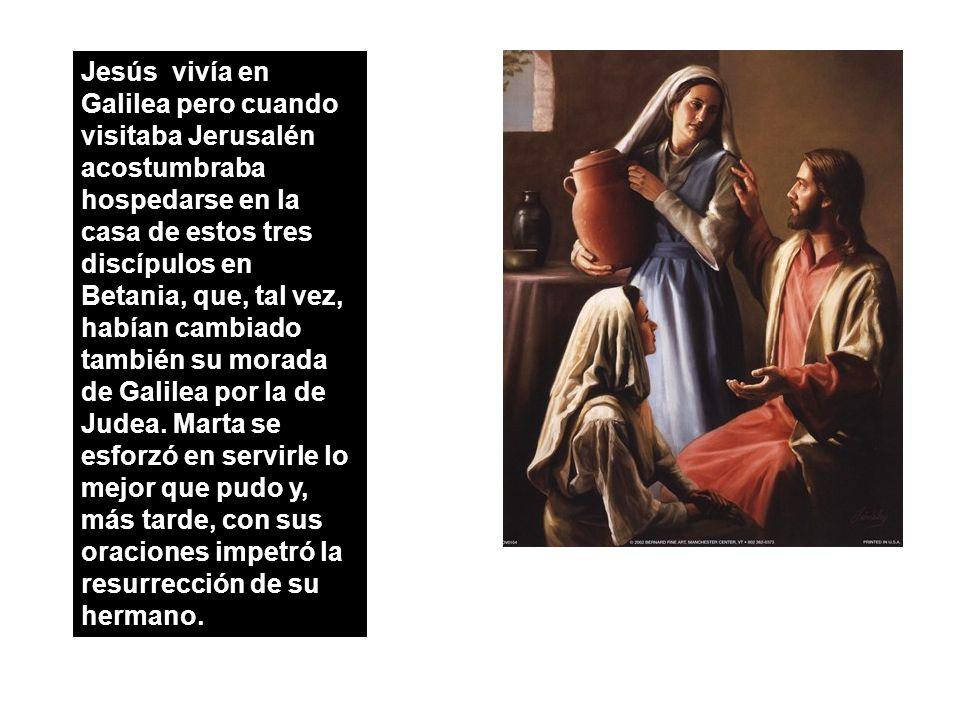 Jesús vivía en Galilea pero cuando visitaba Jerusalén acostumbraba hospedarse en la casa de estos tres discípulos en Betania, que, tal vez, habían cambiado también su morada de Galilea por la de Judea.
