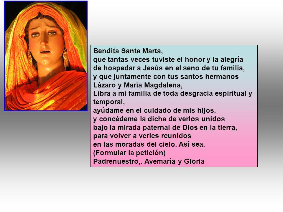 Bendita Santa Marta, que tantas veces tuviste el honor y la alegría. de hospedar a Jesús en el seno de tu familia,