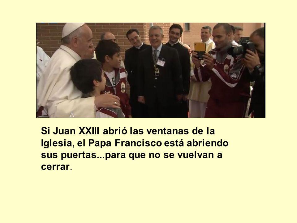 Si Juan XXIII abrió las ventanas de la Iglesia, el Papa Francisco está abriendo sus puertas...para que no se vuelvan a cerrar.