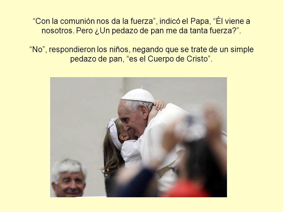 Con la comunión nos da la fuerza , indicó el Papa, Él viene a nosotros.