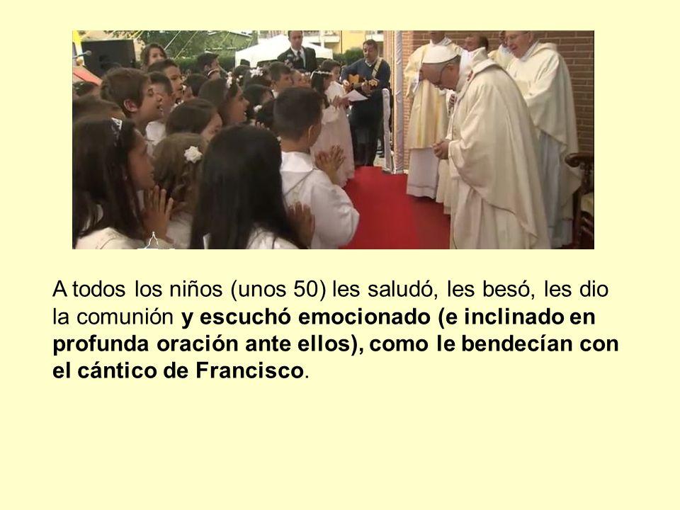 A todos los niños (unos 50) les saludó, les besó, les dio la comunión y escuchó emocionado (e inclinado en profunda oración ante ellos), como le bendecían con el cántico de Francisco.