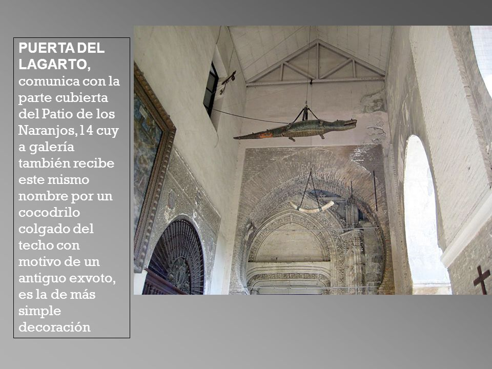 PUERTA DEL LAGARTO, comunica con la parte cubierta del Patio de los Naranjos,14 cuya galería también recibe este mismo nombre por un cocodrilo colgado del techo con motivo de un antiguo exvoto, es la de más simple decoración