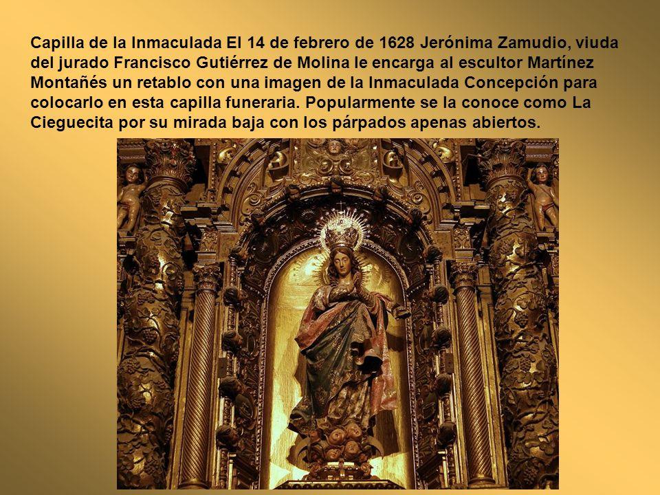 Capilla de la Inmaculada El 14 de febrero de 1628 Jerónima Zamudio, viuda del jurado Francisco Gutiérrez de Molina le encarga al escultor Martínez Montañés un retablo con una imagen de la Inmaculada Concepción para colocarlo en esta capilla funeraria.