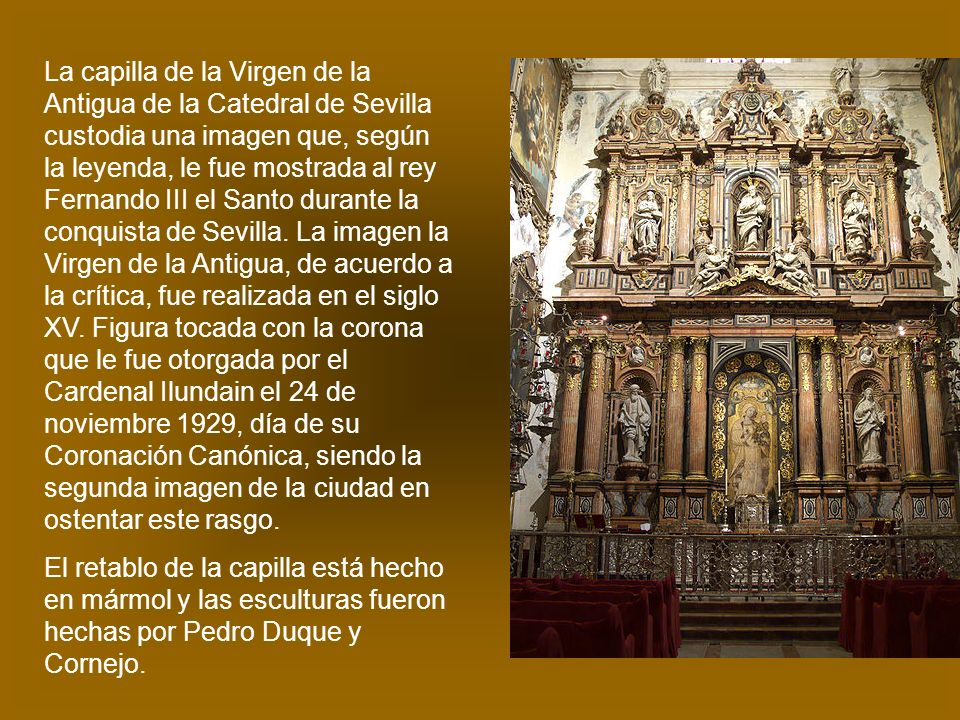 La capilla de la Virgen de la Antigua de la Catedral de Sevilla custodia una imagen que, según la leyenda, le fue mostrada al rey Fernando III el Santo durante la conquista de Sevilla. La imagen la Virgen de la Antigua, de acuerdo a la crítica, fue realizada en el siglo XV. Figura tocada con la corona que le fue otorgada por el Cardenal Ilundain el 24 de noviembre 1929, día de su Coronación Canónica, siendo la segunda imagen de la ciudad en ostentar este rasgo.