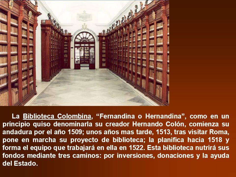 La Biblioteca Colombina, Fernandina o Hernandina , como en un principio quiso denominarla su creador Hernando Colón, comienza su andadura por el año 1509; unos años mas tarde, 1513, tras visitar Roma, pone en marcha su proyecto de biblioteca; la planifica hacia 1518 y forma el equipo que trabajará en ella en 1522.