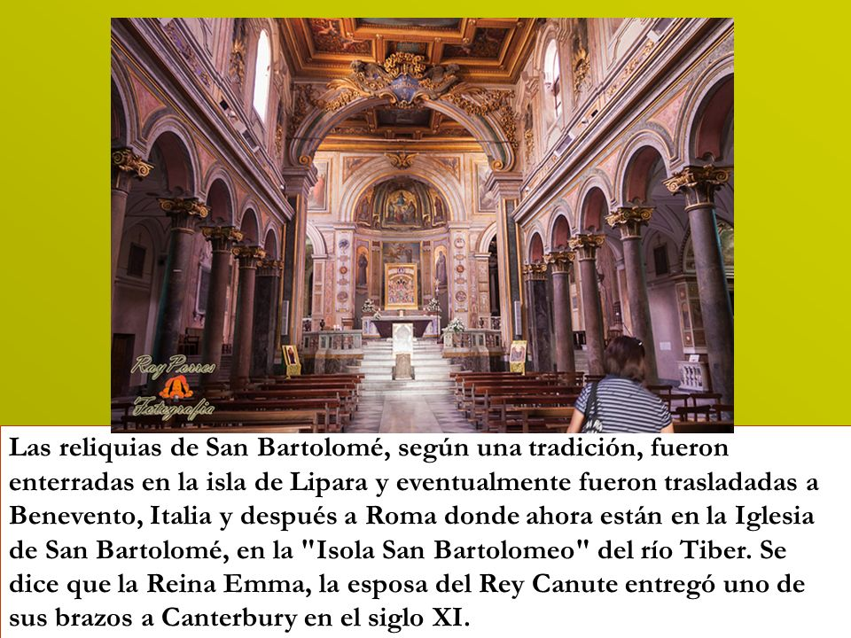 Las reliquias de San Bartolomé, según una tradición, fueron enterradas en la isla de Lipara y eventualmente fueron trasladadas a Benevento, Italia y después a Roma donde ahora están en la Iglesia de San Bartolomé, en la Isola San Bartolomeo del río Tiber.