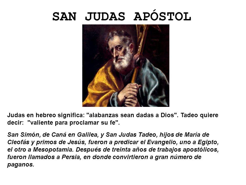 SAN JUDAS APÓSTOL Judas en hebreo significa: alabanzas sean dadas a Dios . Tadeo quiere decir: valiente para proclamar su fe .