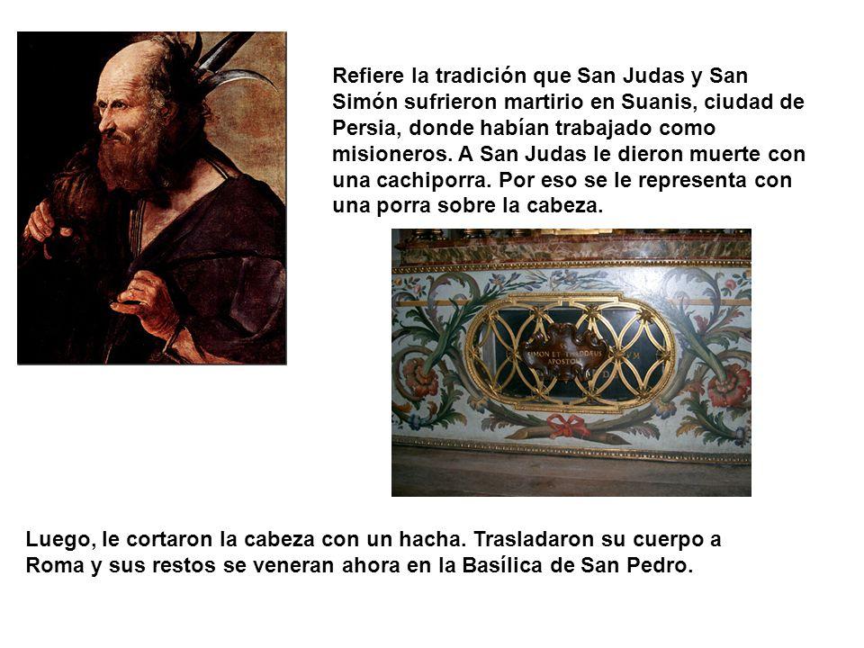 Refiere la tradición que San Judas y San Simón sufrieron martirio en Suanis, ciudad de Persia, donde habían trabajado como misioneros. A San Judas le dieron muerte con una cachiporra. Por eso se le representa con una porra sobre la cabeza.