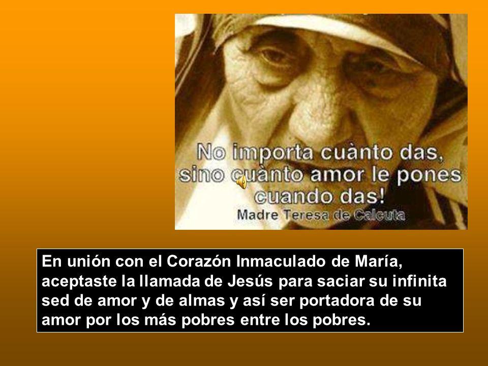 En unión con el Corazón Inmaculado de María, aceptaste la llamada de Jesús para saciar su infinita sed de amor y de almas y así ser portadora de su amor por los más pobres entre los pobres.