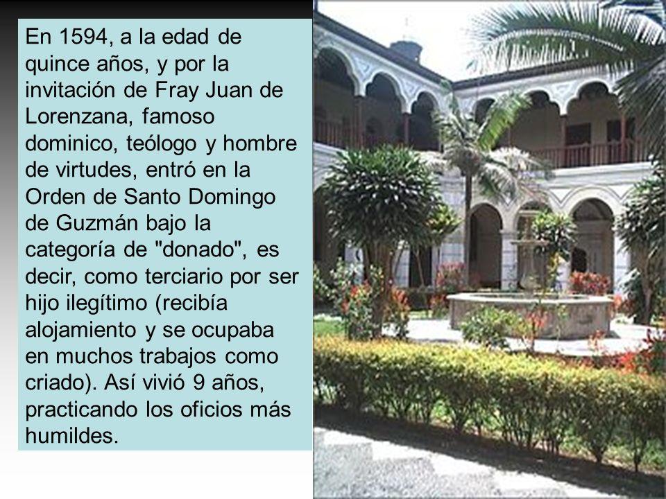 En 1594, a la edad de quince años, y por la invitación de Fray Juan de Lorenzana, famoso dominico, teólogo y hombre de virtudes, entró en la Orden de Santo Domingo de Guzmán bajo la categoría de donado , es decir, como terciario por ser hijo ilegítimo (recibía alojamiento y se ocupaba en muchos trabajos como criado).