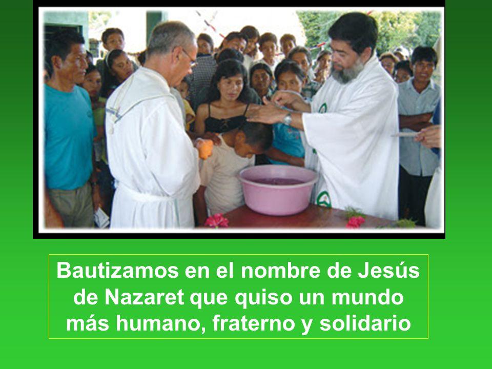 Bautizamos en el nombre de Jesús de Nazaret que quiso un mundo más humano, fraterno y solidario