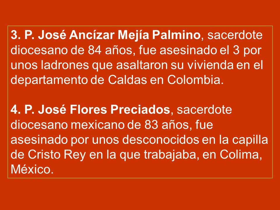3. P. José Ancízar Mejía Palmino, sacerdote diocesano de 84 años, fue asesinado el 3 por unos ladrones que asaltaron su vivienda en el departamento de Caldas en Colombia.