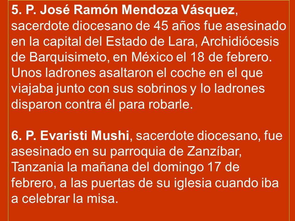 5. P. José Ramón Mendoza Vásquez, sacerdote diocesano de 45 años fue asesinado en la capital del Estado de Lara, Archidiócesis de Barquisimeto, en México el 18 de febrero. Unos ladrones asaltaron el coche en el que viajaba junto con sus sobrinos y lo ladrones disparon contra él para robarle.