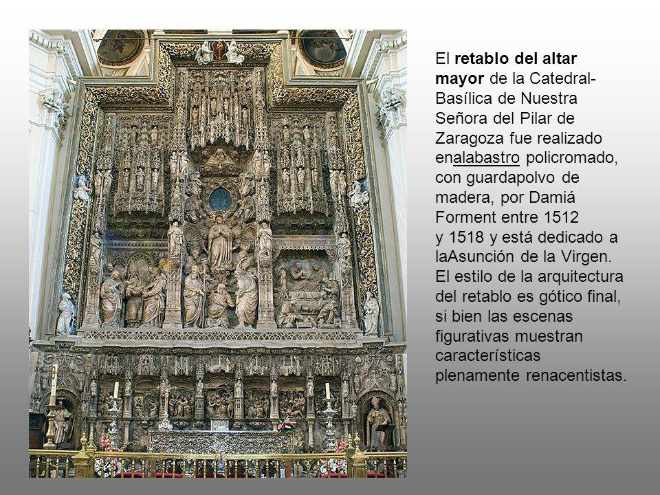 El retablo del altar mayor de la Catedral-Basílica de Nuestra Señora del Pilar de Zaragoza fue realizado enalabastro policromado, con guardapolvo de madera, por Damiá Forment entre 1512 y 1518 y está dedicado a laAsunción de la Virgen.