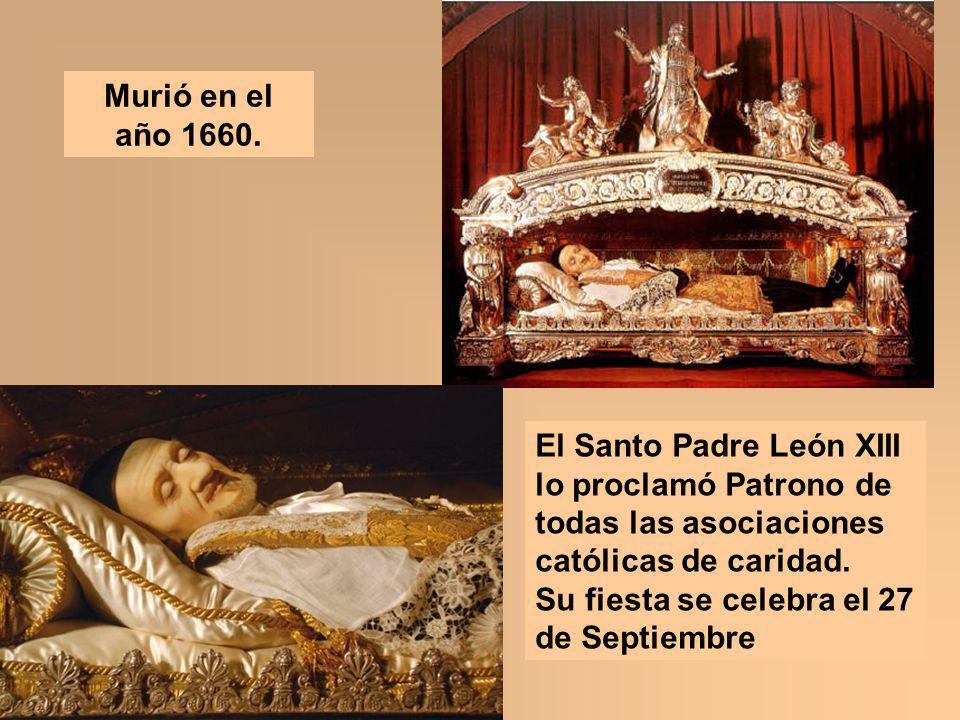 Murió en el año 1660. El Santo Padre León XIII lo proclamó Patrono de todas las asociaciones católicas de caridad.