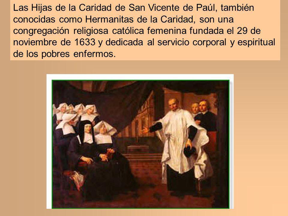 Las Hijas de la Caridad de San Vicente de Paúl, también conocidas como Hermanitas de la Caridad, son una congregación religiosa católica femenina fundada el 29 de noviembre de 1633 y dedicada al servicio corporal y espiritual de los pobres enfermos.