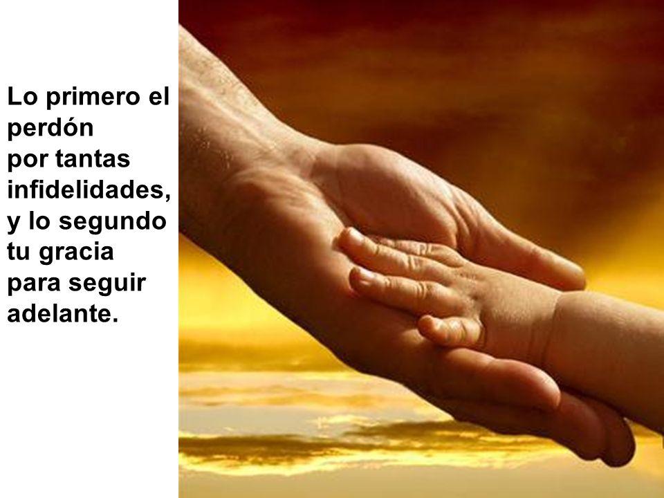Lo primero el perdón por tantas infidelidades, y lo segundo tu gracia para seguir adelante.
